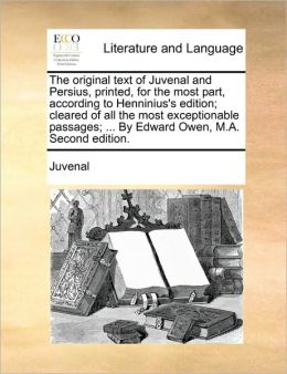 The original text of Juvenal and Persius, printed, for the most part, according to Henninius's edition; cleared of all the most exceptionable passages; ... By Edward Owen, M.A. Second edition.