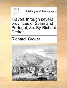 Travels through several provinces of Spain and Portugal, &c. By Richard Croker, ...