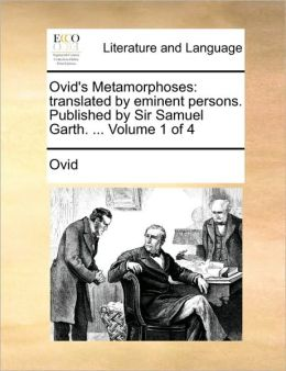 Ovid's Metamorphoses: translated by eminent persons. Published by Sir Samuel Garth. ... Volume 1 of 4