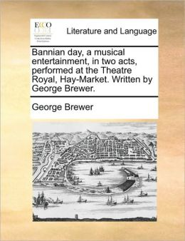 Bannian day, a musical entertainment, in two acts, performed at the Theatre Royal, Hay-Market. Written by George Brewer.