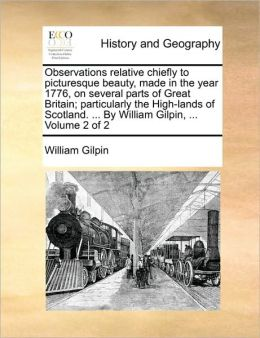 Observations relative chiefly to picturesque beauty, made in the year 1776, on several parts of Great Britain; particularly the High-lands of Scotland. ... By William Gilpin, ... Volume 2 of 2