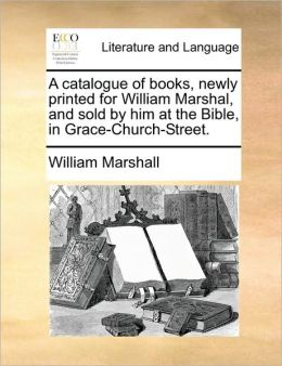 A Catalogue of Books, Newly Printed for William Marshal, and Sold by Him at the Bible, in Grace-Church-Street.