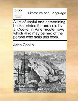 A List of Useful and Entertaining Books Printed for and Sold by J. Cooke, in Pater-Noster Row; Which Also May Be Had of the Person Who Sells This Bo