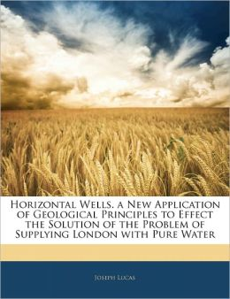 Horizontal Wells. A New Application Of Geological Principles To Effect The Solution Of The Problem Of Supplying London With Pure Water