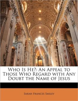 Who Is He?: An Appeal to Those Who Regard with Any Doubt the Name of Jesus