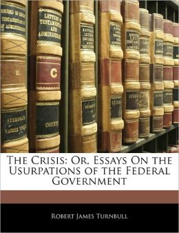 The Crisis: Or, Essays On the Usurpations of the Federal Government
