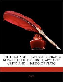 The Trial and Death of Socrates: Being the Euthyphron, Apology, Crito and Phaedo of Plato