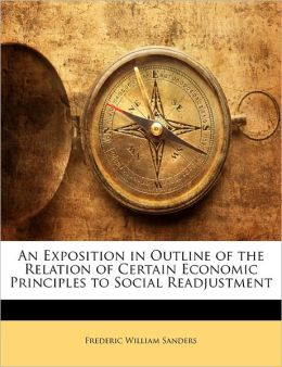 An Exposition In Outline Of The Relation Of Certain Economic Principles To Social Readjustment