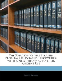 The Solution of the Pyramid Problem, Or, Pyramid Discoveries: With a New Theory As to Their Ancient Use