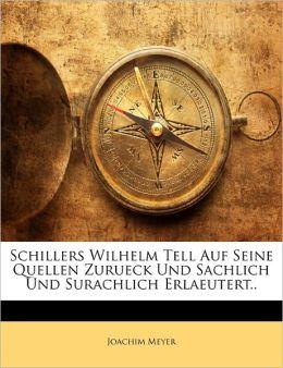 Schillers Wilhelm Tell Auf Seine Quellen Zurueck Und Sachlich Und Surachlich Erlaeutert..