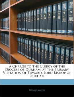 A Charge to the Clergy of the Diocese of Durham, at the Primary Visitation of Edward, Lord Bishop of Durham