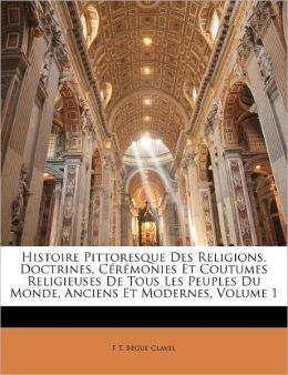 Histoire Pittoresque Des Religions, Doctrines, C R Monies Et Coutumes Religieuses De Tous Les Peuples Du Monde, Anciens Et Modernes, Volume 1