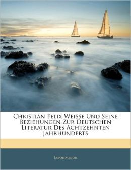 Christian Felix Weisse Und Seine Beziehungen Zur Deutschen Literatur Des Achtzehnten Jahrhunderts