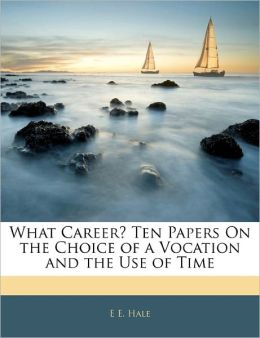 What Career? Ten Papers On The Choice Of A Vocation And The Use Of Time