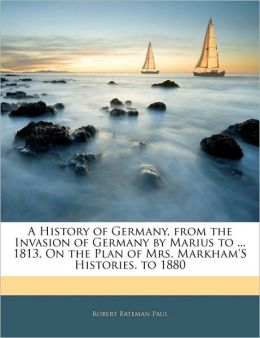 A History Of Germany, From The Invasion Of Germany By Marius To ... 1813, On The Plan Of Mrs. Markham's Histories. To 1880
