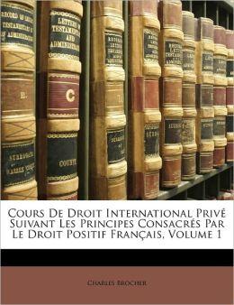 Cours De Droit International Prive Suivant Les Principes Consacres Par Le Droit Positif Francais, Volume 1