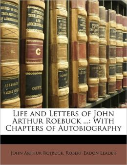 Life And Letters Of John Arthur Roebuck ...
