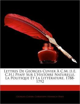 Lettres De Georges Cuvier A C.M. [I.E. C.H.] Pfaff Sur L'Histoire Naturelle, La Politique Et La Litterature, 1788-1792