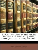 Reports of Cases in the Reigns of Hen. Viii, Edw. Vi, Q. Mary, and Q. Eliz. [1513-1582], Volume 1