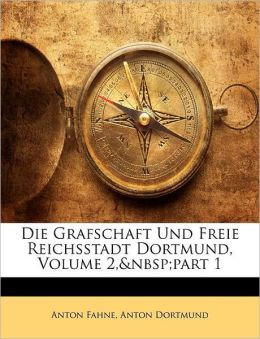 Die Grafschaft Und Freie Reichsstadt Dortmund, Volume 2,part 1