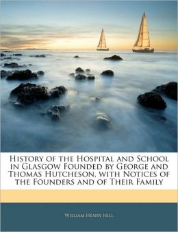 History Of The Hospital And School In Glasgow Founded By George And Thomas Hutcheson, With Notices Of The Founders And Of Their Family