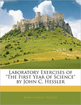 Laboratory Exercises Of The First Year Of Science By John C. Hessler
