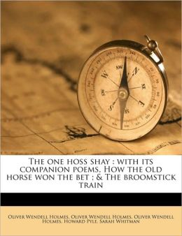 The One Hoss Shay: With Its Companion Poems, How the Old Horse Won the Bet; & the Broomstick Train
