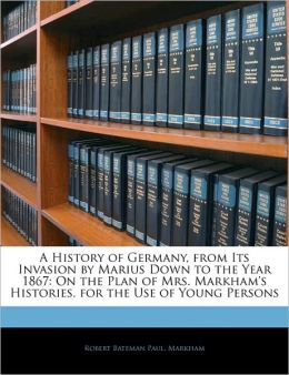 A History Of Germany, From Its Invasion By Marius Down To The Year 1867
