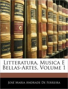 Litteratura, Musica E Bellas-Artes, Volume 1