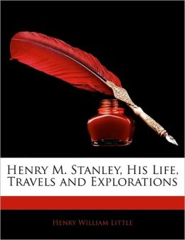 Henry M. Stanley, His Life, Travels And Explorations