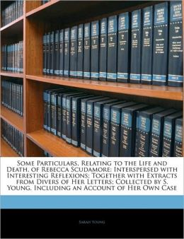 Some Particulars, Relating To The Life And Death, Of Rebecca Scudamore