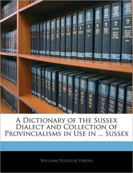 A Dictionary Of The Sussex Dialect And Collection Of Provincialisms In Use In ... Sussex