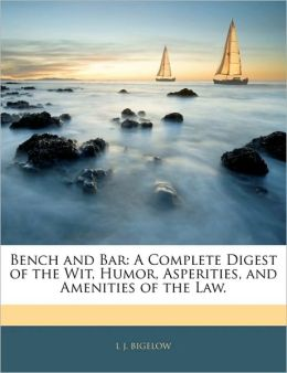 Bench and Bar: A Complete Digest of the Wit, Humor, Asperities, and Amenities of the Law.