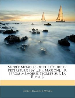 Secret Memoirs Of The Court Of Petersburg [By C.F.P. Masson]. Tr. [From Memoires Secrets Sur La Russie].