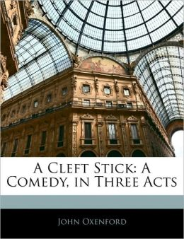 A Cleft Stick: A Comedy, in Three Acts