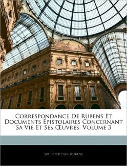 Correspondance De Rubens Et Documents Epistolaires Concernant Sa Vie Et Ses Oeuvres, Volume 3