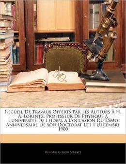 Recueil De Travaux Offerts Par Les Auteurs A H. A. Lorentz, Professeur De Physique A L'Universite De Leiden, A L'Occasion Du 25mo Anniversaire De Son Doctorat Le I I Decembre 1900
