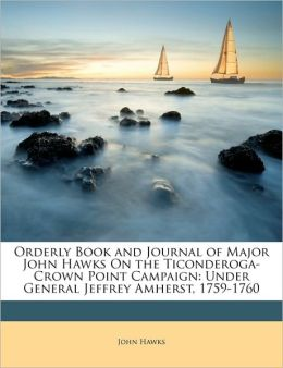 Orderly Book And Journal Of Major John Hawks On The Ticonderoga-Crown Point Campaign