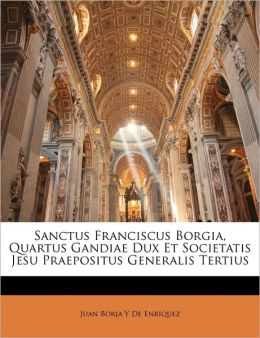 Sanctus Franciscus Borgia, Quartus Gandiae Dux Et Societatis Jesu Praepositus Generalis Tertius
