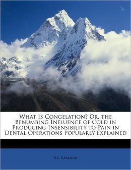 What Is Congelation? Or, The Benumbing Influence Of Cold In Producing Insensibility To Pain In Dental Operations Popularly Explained