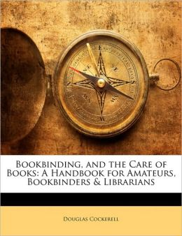Bookbinding, and the Care of Books: A Handbook for Amateurs, Bookbinders & Librarians