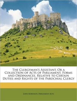 The Clergyman's Assistant, or a Collection of Acts of Parliament, Forms and Ordinances, Relative to Certain Duties and Rights of the Parochial Clergy