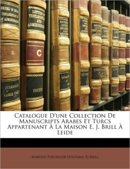 Catalogue D'Une Collection de Manuscripts Arabes Et Turcs Appartenant La Maison E. J. Brill Leide