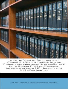 Journal of Debates and Proceedings in the Convention of Delegates: Chosen to Revise the Constitution of Massachusetts, Begun and Holden at Boston, Nov
