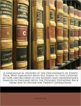 A Genealogical History of the Descendants of Joseph Peck: Who Emigrated with His Family to This Country in 1638; And Records of His Father's and Gra