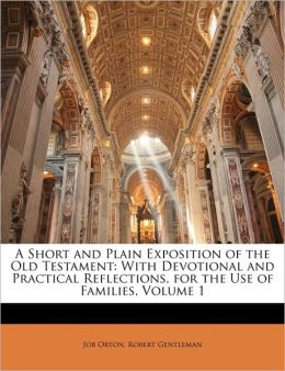 A Short and Plain Exposition of the Old Testament: With Devotional and Practical Reflections, for the Use of Families, Volume 1