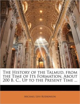 The History of the Talmud, from the Time of Its Formation, About 200 B. C., Up to the Present Time ...