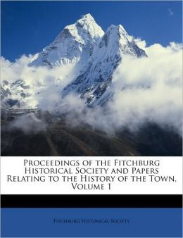 Proceedings of the Fitchburg Historical Society and Papers Relating to the History of the Town, Volume 1