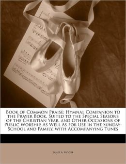 Book of Common Praise: Hymnal Companion to the Prayer Book, Suited to the Special Seasons of the Christian Year, and Other Occasions of Public Worship, As Well As for Use in the Sunday-School and Family, with Accompanying Tunes