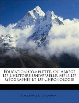 Education Complette, Ou Abrg de L'Histoire Universelle, ML de Gographie Et de Chronologie